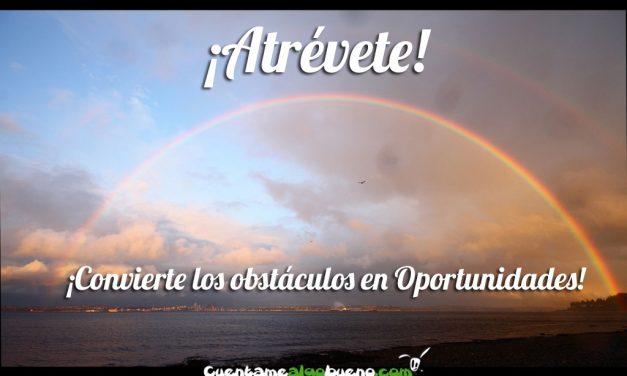 ¡Atrévete! ¡Convierte los obstáculos en Oportunidades!